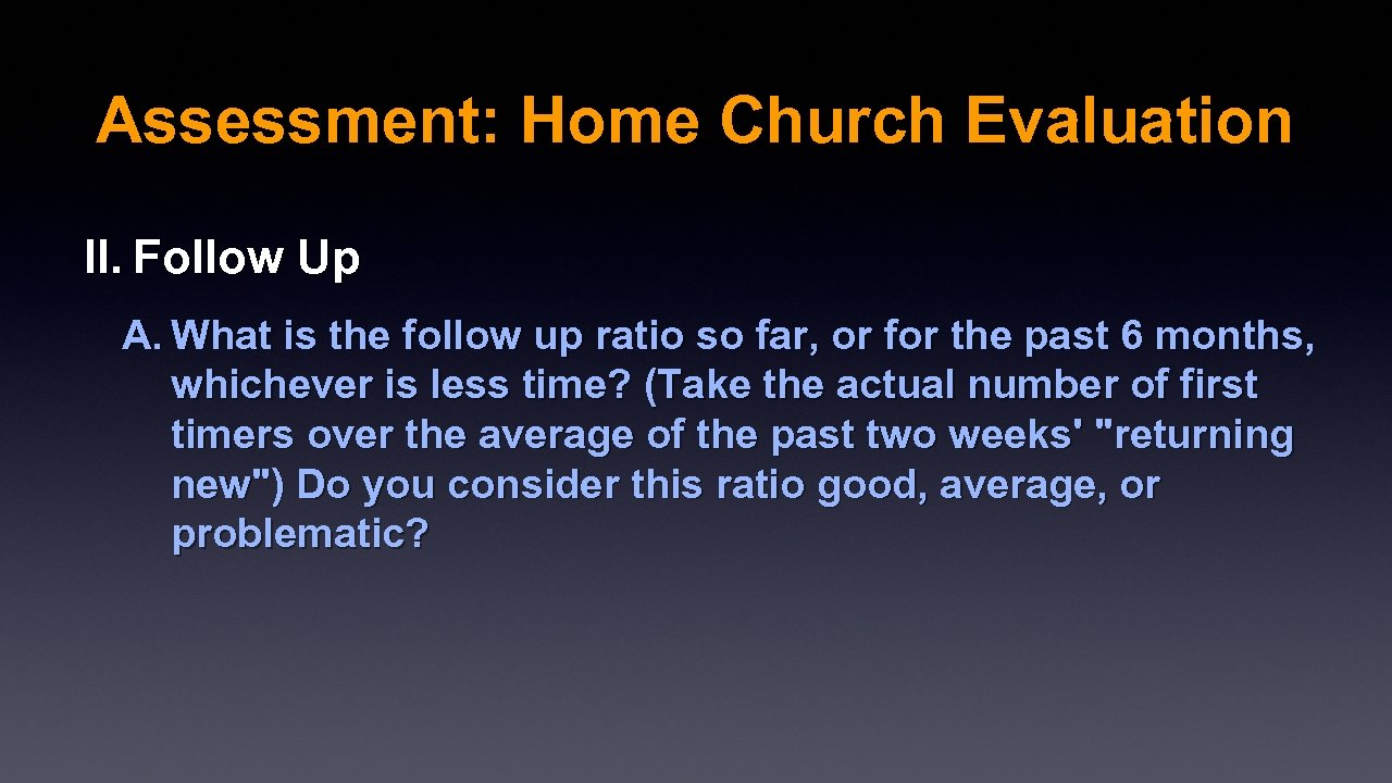 Assessment: Home Church Evaluation II. Follow Up A. What is the follow up ratio