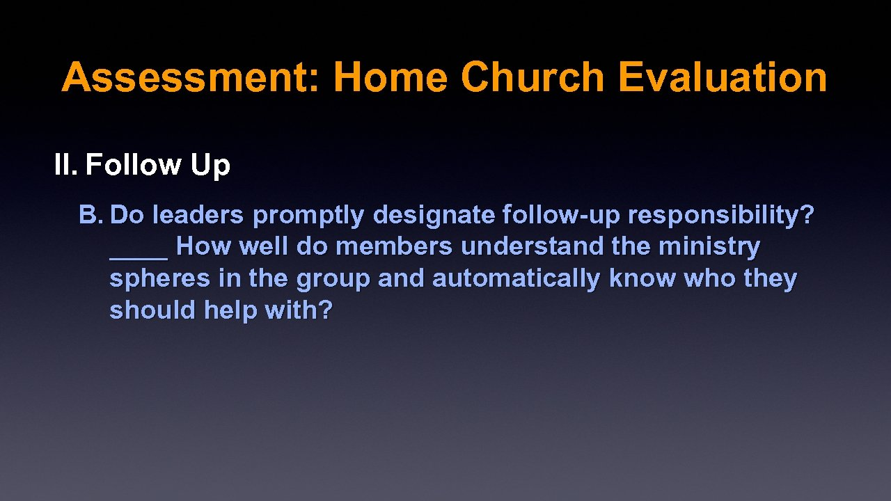 Assessment: Home Church Evaluation II. Follow Up B. Do leaders promptly designate follow-up responsibility?