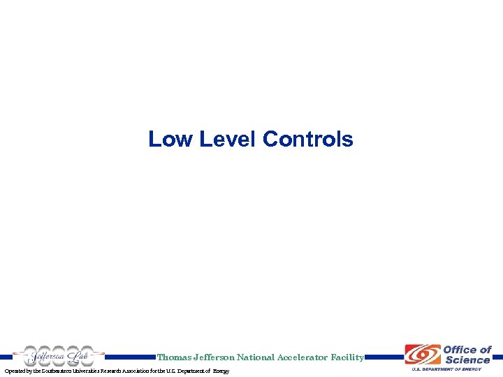 Low Level Controls Thomas Jefferson National Accelerator Facility Operated by the Southeastern Universities Research