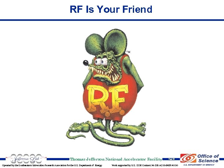RF Is Your Friend Thomas Jefferson National Accelerator Facility Operated by the Southeastern Universities