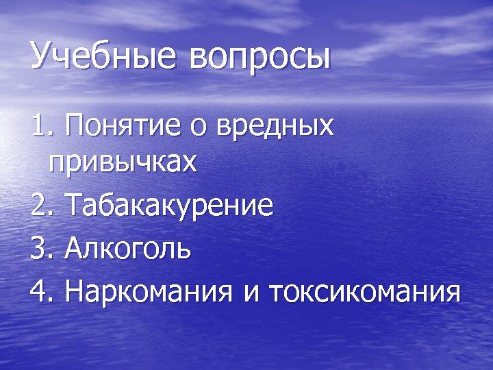 Учебные вопросы 1. Понятие о вредных привычках 2. Табакакурение 3. Алкоголь 4. Наркомания и