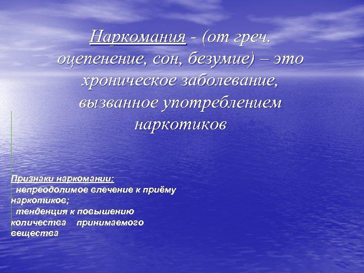 Наркомания - (от греч. оцепенение, сон, безумие) – это хроническое заболевание, вызванное употреблением наркотиков