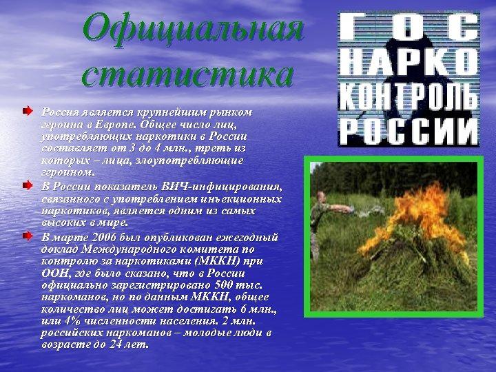 Официальная статистика Россия является крупнейшим рынком героина в Европе. Общее число лиц, употребляющих наркотики