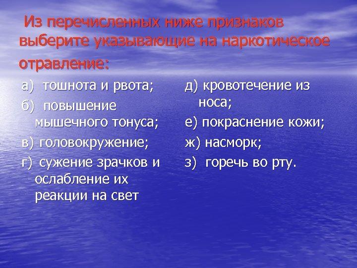 Из перечисленных ниже признаков выберите указывающие на наркотическое отравление: а) тошнота и рвота; б)