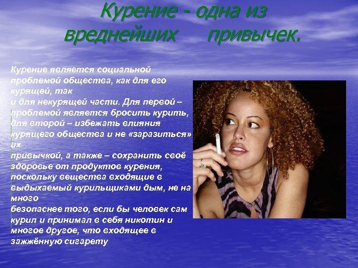 Курение - одна из вреднейших привычек. Курение является социальной проблемой общества, как для его