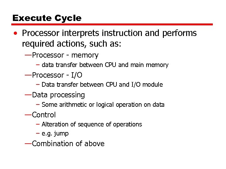 Execute Cycle • Processor interprets instruction and performs required actions, such as: —Processor -