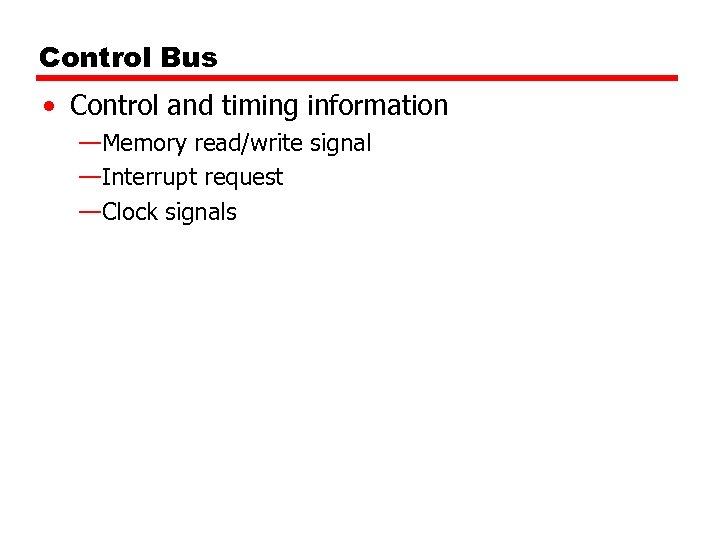 Control Bus • Control and timing information —Memory read/write signal —Interrupt request —Clock signals