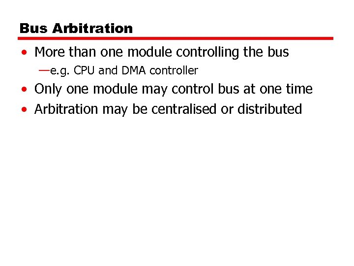 Bus Arbitration • More than one module controlling the bus —e. g. CPU and