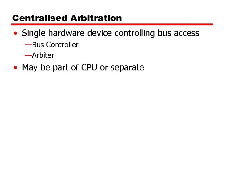 Centralised Arbitration • Single hardware device controlling bus access —Bus Controller —Arbiter • May