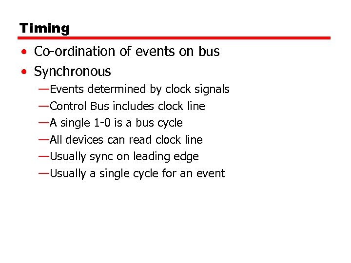 Timing • Co-ordination of events on bus • Synchronous —Events determined by clock signals