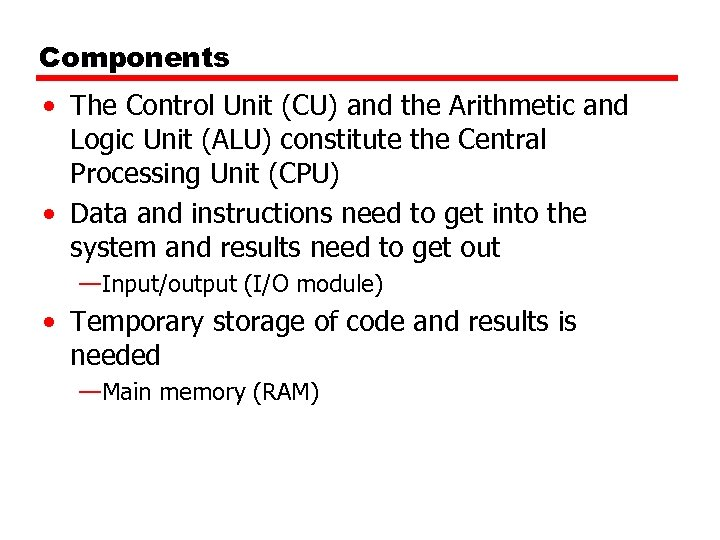 Components • The Control Unit (CU) and the Arithmetic and Logic Unit (ALU) constitute