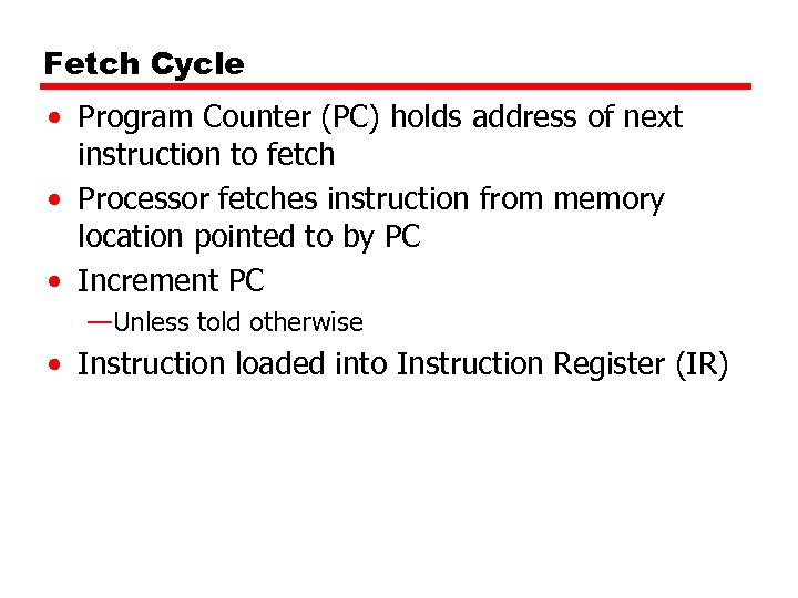 Fetch Cycle • Program Counter (PC) holds address of next instruction to fetch •