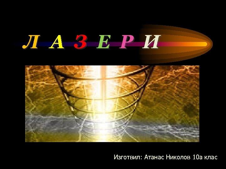 Л А З Е Р И Изготвил: Атанас Николов 10 а клас