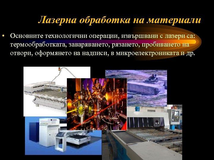 Лазерна обработка на материали • Основните технологични операции, извършвани с лазери са: термообработката, заваряването,