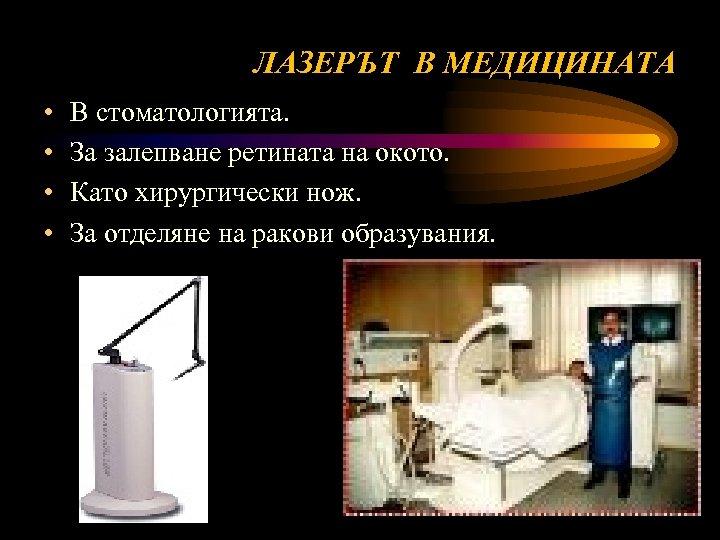 ЛАЗЕРЪТ В МЕДИЦИНАТА • • В стоматологията. За залепване ретината на окото. Като хирургически