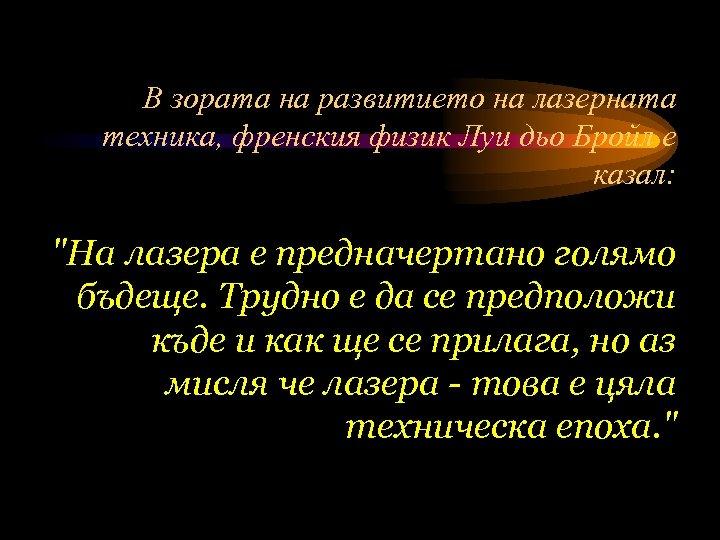 В зората на развитието на лазерната техника, френския физик Луи дьо Бройл е казал: