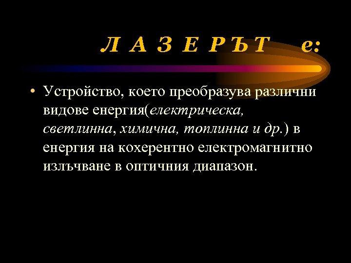 Л А З Е РЪТ е: • Устройство, което преобразува различни видове енергия(електрическа, светлинна,