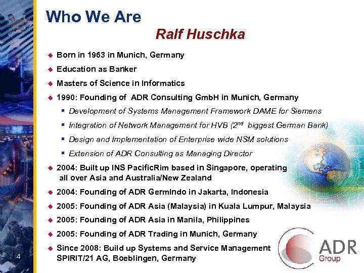 Who We Are Ralf Huschka u Born in 1963 in Munich, Germany u Education