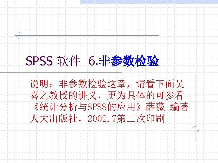 SPSS 软件 6. 非参数检验 说明:非参数检验这章,请看下面吴 喜之教授的讲义,更为具体的可参看 《统计分析与SPSS的应用》薛薇 编著 人大出版社,2002. 7第二次印刷