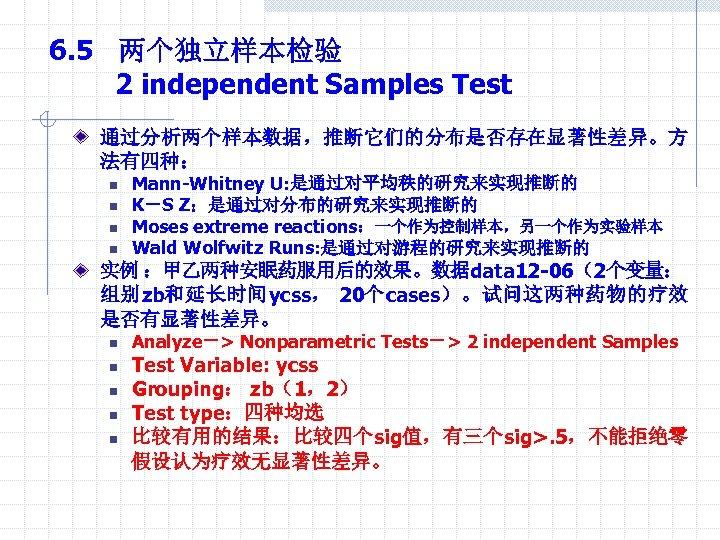 6. 5 两个独立样本检验 2 independent Samples Test 通过分析两个样本数据,推断它们的分布是否存在显著性差异。方 法有四种: n n Mann-Whitney U: 是通过对平均秩的研究来实现推断的