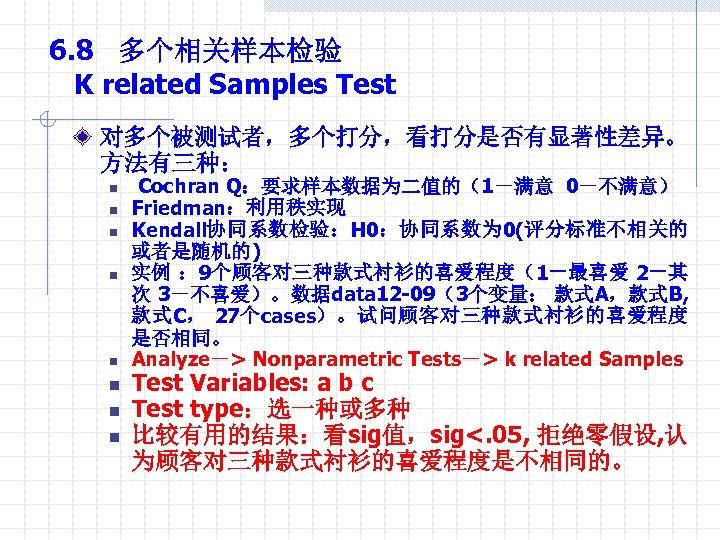 6. 8 多个相关样本检验 K related Samples Test 对多个被测试者,多个打分,看打分是否有显著性差异。 方法有三种: n n n n Cochran