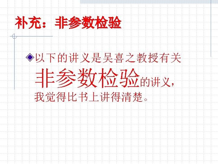 补充:非参数检验 以下的讲义是吴喜之教授有关 非参数检验的讲义, 我觉得比书上讲得清楚。