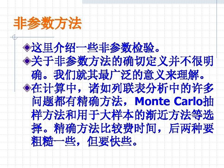非参数方法 这里介绍一些非参数检验。 关于非参数方法的确切定义并不很明 确。我们就其最广泛的意义来理解。 在计算中,诸如列联表分析中的许多 问题都有精确方法,Monte Carlo抽 样方法和用于大样本的渐近方法等选 择。精确方法比较费时间,后两种要 粗糙一些,但要快些。