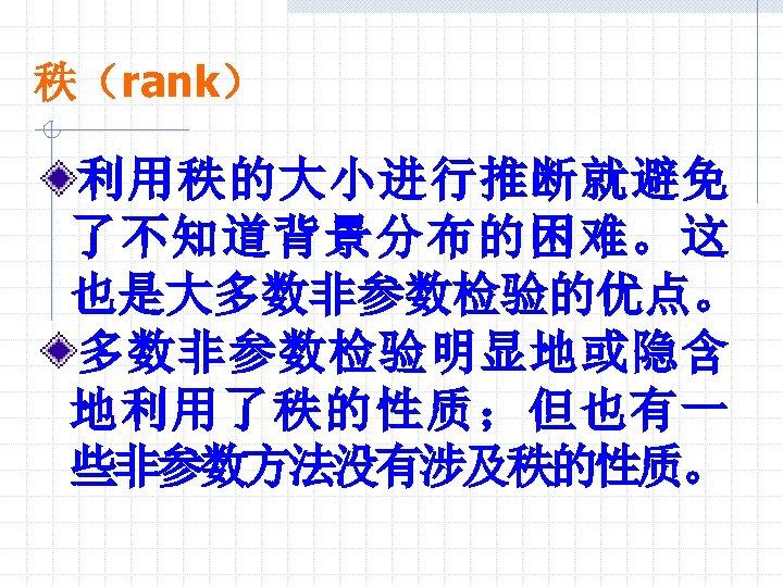 秩(rank) 利用秩的大小进行推断就避免 了不知道背景分布的困难。这 也是大多数非参数检验的优点。 多数非参数检验明显地或隐含 地利用了秩的性质;但也有一 些非参数方法没有涉及秩的性质。