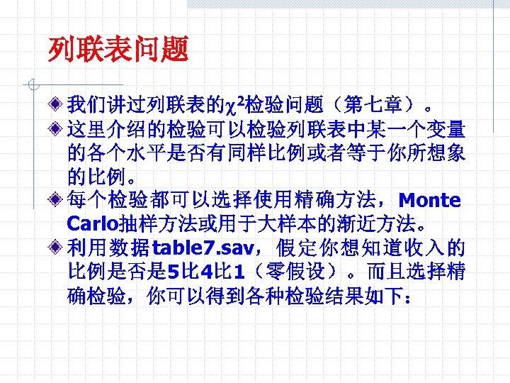 列联表问题 我们讲过列联表的c 2检验问题(第七章)。 这里介绍的检验可以检验列联表中某一个变量 的各个水平是否有同样比例或者等于你所想象 的比例。 每个检验都可以选择使用精确方法,Monte Carlo抽样方法或用于大样本的渐近方法。 利用数据table 7. sav,假定你想知道收入的 比例是否是 5比 4比