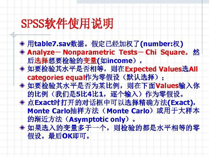 SPSS软件使用说明 用table 7. sav数据。假定已经加权了(number: 权) Analyze- Nonparametric Tests- Chi Square。 然 后选择想要检验的变量(如income), 如要检验其水平是否相等,则在Expected Values选All