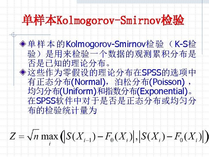 单样本Kolmogorov-Smirnov检验 单 样 本 的 Kolmogorov-Smirnov检 验 ( K-S检 验)是用来检验一个数据的观测累积分布是 否是已知的理论分布。 这些作为零假设的理论分布在SPSS的选项中 有正态分布(Normal),泊松分布(Poisson) ,