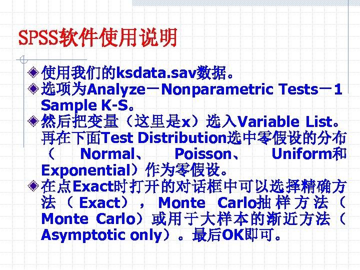 SPSS软件使用说明 使用我们的ksdata. sav数据。 选项为Analyze-Nonparametric Tests-1 Sample K-S。 然后把变量(这里是x)选入Variable List。 再在下面Test Distribution选中零假设的分布 ( Normal、 Poisson、