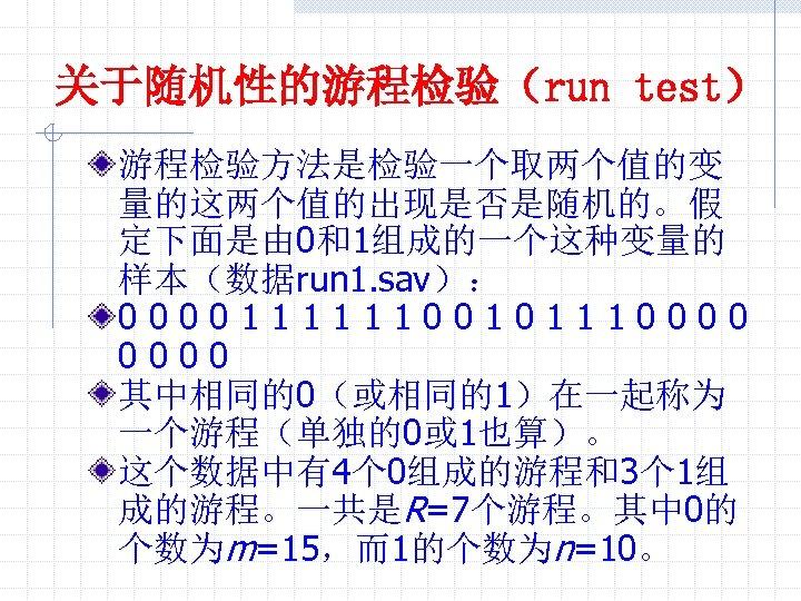 关于随机性的游程检验(run test) 游程检验方法是检验一个取两个值的变 量的这两个值的出现是否是随机的。假 定下面是由 0和1组成的一个这种变量的 样本(数据run 1. sav): 000011111100101110000 其中相同的0(或相同的1)在一起称为 一个游程(单独的0或 1也算)。 这个数据中有4个