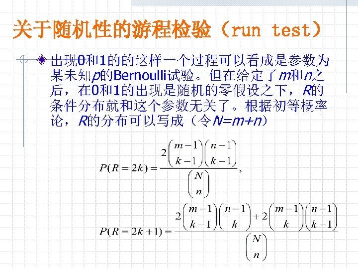 关于随机性的游程检验(run test) 出现 0和1的的这样一个过程可以看成是参数为 某未知p的Bernoulli试验。但在给定了m和n之 后,在 0和1的出现是随机的零假设之下,R的 条件分布就和这个参数无关了。根据初等概率 论,R的分布可以写成(令N=m+n)