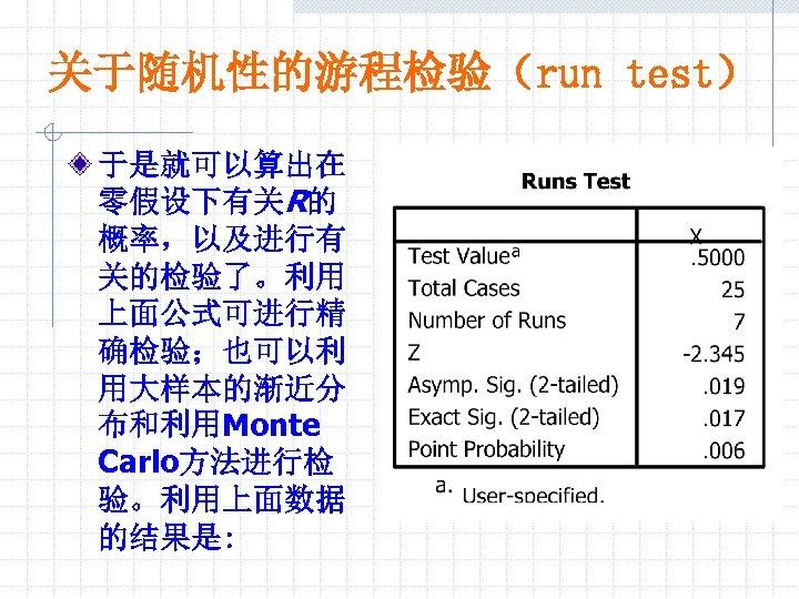 关于随机性的游程检验(run test) 于是就可以算出在 零假设下有关R的 概率,以及进行有 关的检验了。利用 上面公式可进行精 确检验;也可以利 用大样本的渐近分 布和利用Monte Carlo方法进行检 验。利用上面数据 的结果是: