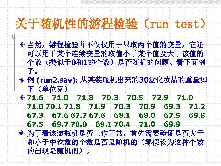 关于随机性的游程检验(run test) 当然,游程检验并不仅仅用于只取两个值的变量,它还 可以用于某个连续变量的取值小于某个值及大于该值的 个数(类似于0和1的个数)是否随机的问题。看下面例 子。 例 (run 2. sav): 从某装瓶机出来的30盒化妆品的重量如 下(单位克) 71. 6
