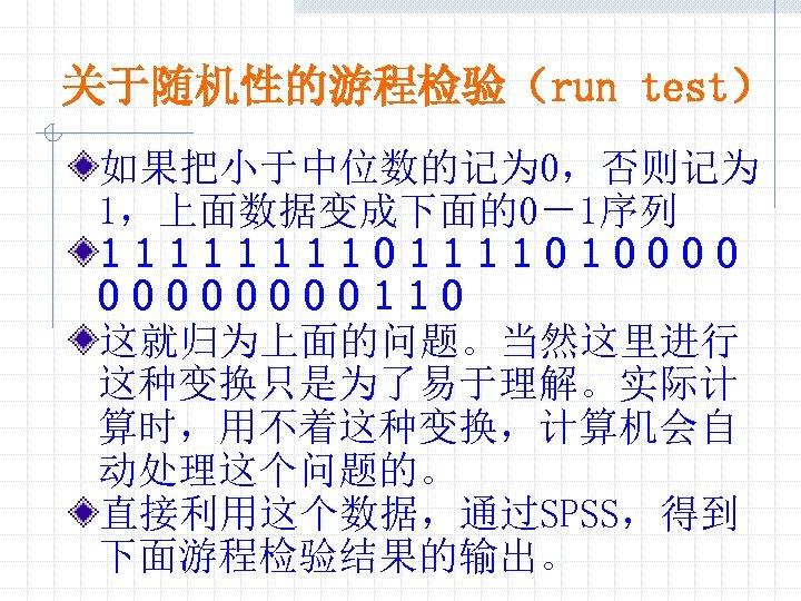 关于随机性的游程检验(run test) 如果把小于中位数的记为 0,否则记为 1,上面数据变成下面的0-1序列 111101111010000110 这就归为上面的问题。当然这里进行 这种变换只是为了易于理解。实际计 算时,用不着这种变换,计算机会自 动处理这个问题的。 直接利用这个数据,通过SPSS,得到 下面游程检验结果的输出。