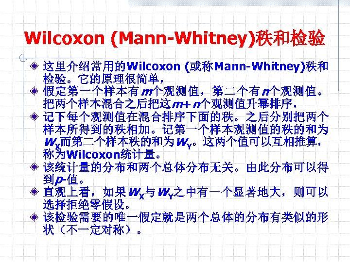 Wilcoxon (Mann-Whitney)秩和检验 这里介绍常用的Wilcoxon (或称Mann-Whitney)秩和 检验。它的原理很简单, 假定第一个样本有 m个观测值,第二个有 n个观测值。 把两个样本混合之后把这m+n个观测值升幂排序, 记下每个观测值在混合排序下面的秩。之后分别把两个 样本所得到的秩相加。记第一个样本观测值的秩的和为 WX而第二个样本秩的和为WY。这两个值可以互相推算, 称为Wilcoxon统计量。 该统计量的分布和两个总体分布无关。由此分布可以得