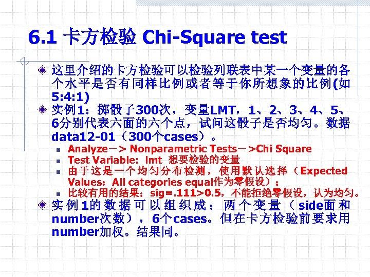 6. 1 卡方检验 Chi-Square test 这里介绍的卡方检验可以检验列联表中某一个变量的各 个水平是否有同样比例或者等于你所想象的比例(如 5: 4: 1) 实例1:掷骰子 300次,变量LMT,1、2、3、4、5、 6分别代表六面的六个点,试问这骰子是否均匀。数据 data