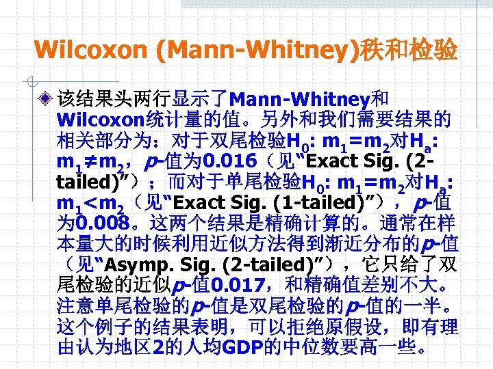 """Wilcoxon (Mann-Whitney)秩和检验 该结果头两行显示了Mann-Whitney和 Wilcoxon统计量的值。另外和我们需要结果的 相关部分为:对于双尾检验H 0: m 1=m 2对Ha: m 1≠m 2,p-值为 0. 016(见""""Exact"""