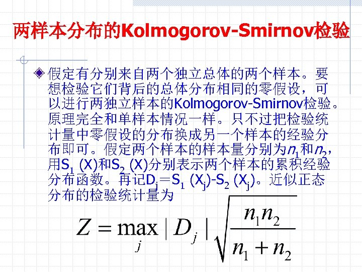 两样本分布的Kolmogorov-Smirnov检验 假定有分别来自两个独立总体的两个样本。要 想检验它们背后的总体分布相同的零假设,可 以进行两独立样本的Kolmogorov-Smirnov检验。 原理完全和单样本情况一样。只不过把检验统 计量中零假设的分布换成另一个样本的经验分 布即可。假定两个样本的样本量分别为n 1和n 2, 用S 1 (X)和S 2 (X)分别表示两个样本的累积经验