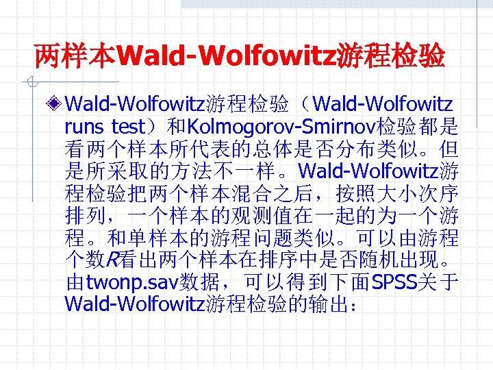 两样本Wald-Wolfowitz游程检验(Wald-Wolfowitz runs test)和Kolmogorov-Smirnov检验都是 看两个样本所代表的总体是否分布类似。但 是所采取的方法不一样。Wald-Wolfowitz游 程检验把两个样本混合之后,按照大小次序 排列,一个样本的观测值在一起的为一个游 程。和单样本的游程问题类似。可以由游程 个数R看出两个样本在排序中是否随机出现。 由twonp. sav数据,可以得到下面SPSS关于 Wald-Wolfowitz游程检验的输出: