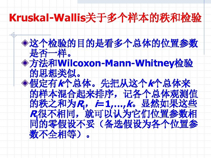 Kruskal-Wallis关于多个样本的秩和检验 这个检验的目的是看多个总体的位置参数 是否一样。 方法和Wilcoxon-Mann-Whitney检验 的思想类似。 假定有k个总体。先把从这个k个总体来 的样本混合起来排序,记各个总体观测值 的秩之和为Ri,i=1, …, k。显然如果这些 Ri很不相同,就可以认为它们位置参数相 同的零假设不妥(备选假设为各个位置参 数不全相等)。