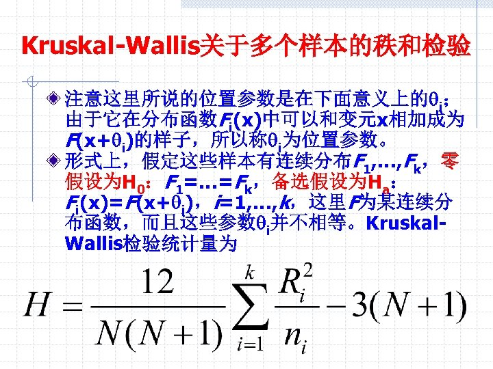 Kruskal-Wallis关于多个样本的秩和检验 注意这里所说的位置参数是在下面意义上的qi; 由于它在分布函数Fi(x)中可以和变元x相加成为 F(x+qi)的样子,所以称qi为位置参数。 形式上,假定这些样本有连续分布F 1, …, Fk,零 假设为H 0:F 1=…=Fk,备选假设为Ha: Fi(x)=F(x+qi),i=1, …, k,这里F为某连续分