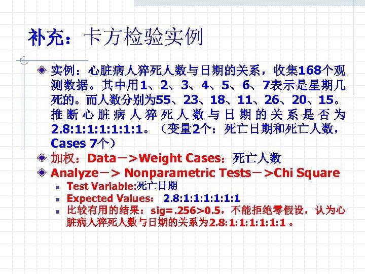 补充:卡方检验实例 实例:心脏病人猝死人数与日期的关系,收集168个观 测数据。其中用 1、2、3、4、5、6、7表示是星期几 死的。而人数分别为 55、23、18、11、26、20、15。 推断心脏病人猝死人数与日期的关系是否为 2. 8: 1: 1: 1。(变量 2个:死亡日期和死亡人数, Cases