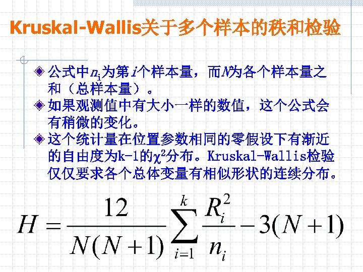 Kruskal-Wallis关于多个样本的秩和检验 公式中ni为第i个样本量,而N为各个样本量之 和(总样本量)。 如果观测值中有大小一样的数值,这个公式会 有稍微的变化。 这个统计量在位置参数相同的零假设下有渐近 的自由度为k-1的c 2分布。Kruskal-Wallis检验 仅仅要求各个总体变量有相似形状的连续分布。