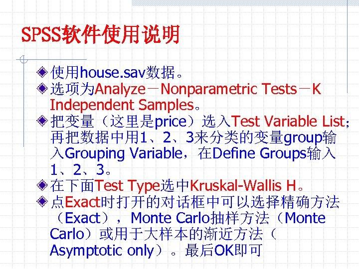 SPSS软件使用说明 使用house. sav数据。 选项为Analyze-Nonparametric Tests-K Independent Samples。 把变量(这里是price)选入Test Variable List; 再把数据中用 1、2、3来分类的变量group输 入Grouping Variable,在Define