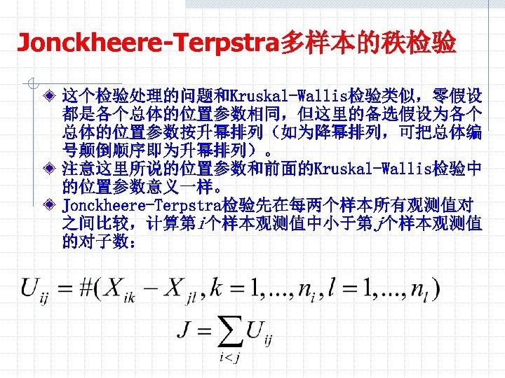 Jonckheere-Terpstra多样本的秩检验 这个检验处理的问题和Kruskal-Wallis检验类似,零假设 都是各个总体的位置参数相同,但这里的备选假设为各个 总体的位置参数按升幂排列(如为降幂排列,可把总体编 号颠倒顺序即为升幂排列)。 注意这里所说的位置参数和前面的Kruskal-Wallis检验中 的位置参数意义一样。 Jonckheere-Terpstra检验先在每两个样本所有观测值对 之间比较,计算第i个样本观测值中小于第j个样本观测值 的对子数:
