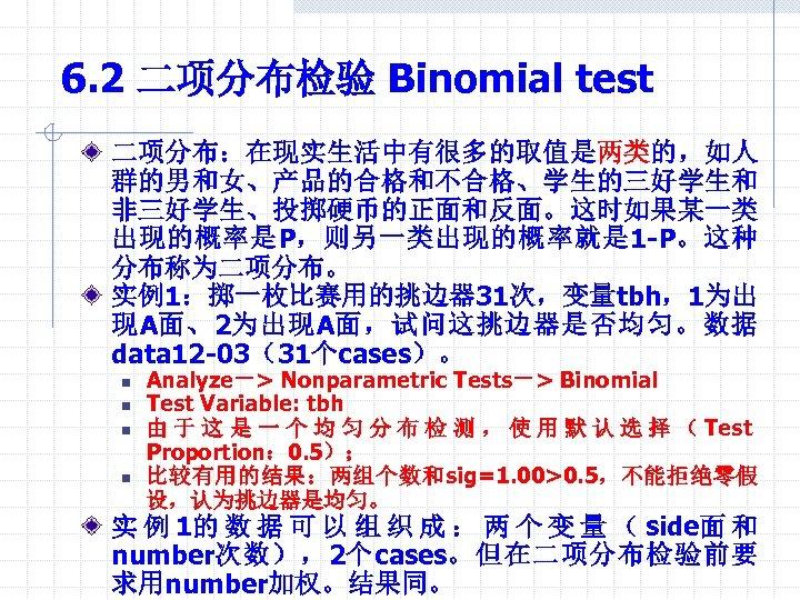 6. 2 二项分布检验 Binomial test 二项分布:在现实生活中有很多的取值是两类的,如人 群的男和女、产品的合格和不合格、学生的三好学生和 非三好学生、投掷硬币的正面和反面。这时如果某一类 出现的概率是P,则另一类出现的概率就是 1 -P。这种 分布称为二项分布。 实例1:掷一枚比赛用的挑边器 31次,变量tbh,1为出