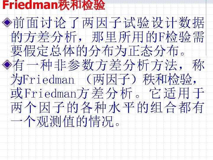 Friedman秩和检验 前面讨论了两因子试验设计数据 的方差分析,那里所用的F检验需 要假定总体的分布为正态分布。 有一种非参数方差分析方法,称 为Friedman (两因子)秩和检验, 或 Friedman方 差 分 析 。 它